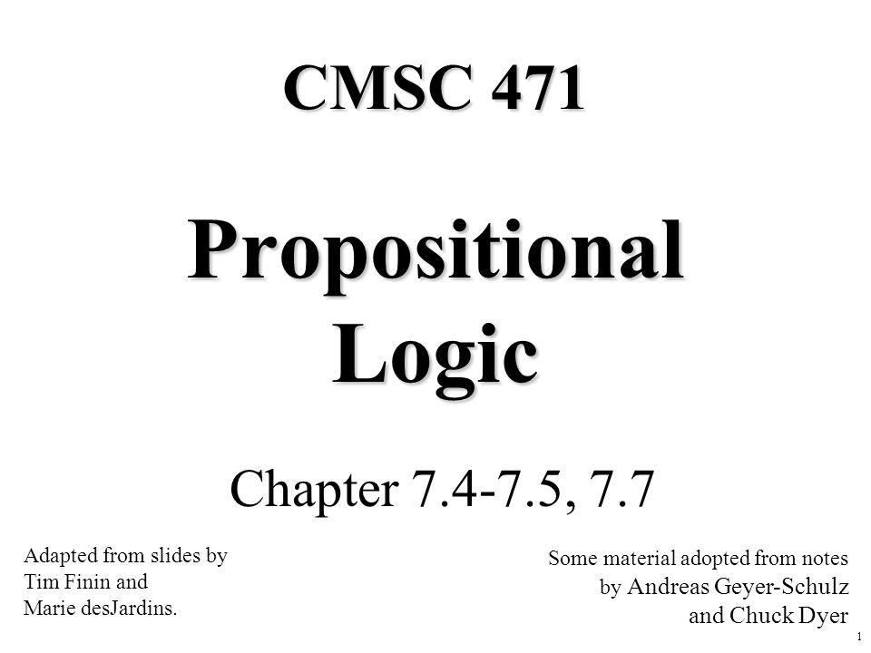 1 Propositional Logic Chapter 7.4-7.5, 7.7 CMSC 471 Adapted from slides by Tim Finin and Marie desJardins. Some material adopted from notes by Andreas