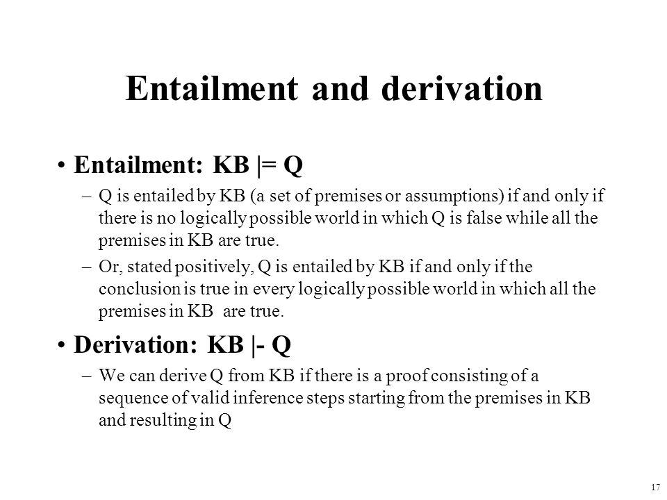 17 Entailment and derivation Entailment: KB |= Q –Q is entailed by KB (a set of premises or assumptions) if and only if there is no logically possible