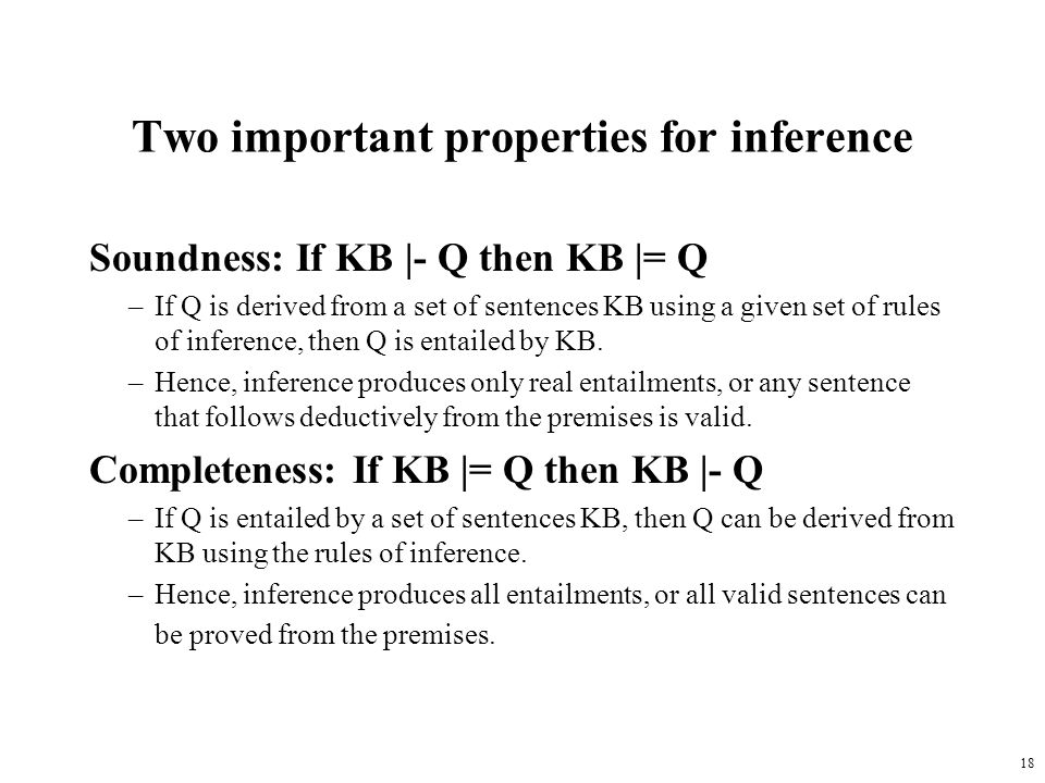 18 Two important properties for inference Soundness: If KB |- Q then KB |= Q –If Q is derived from a set of sentences KB using a given set of rules of