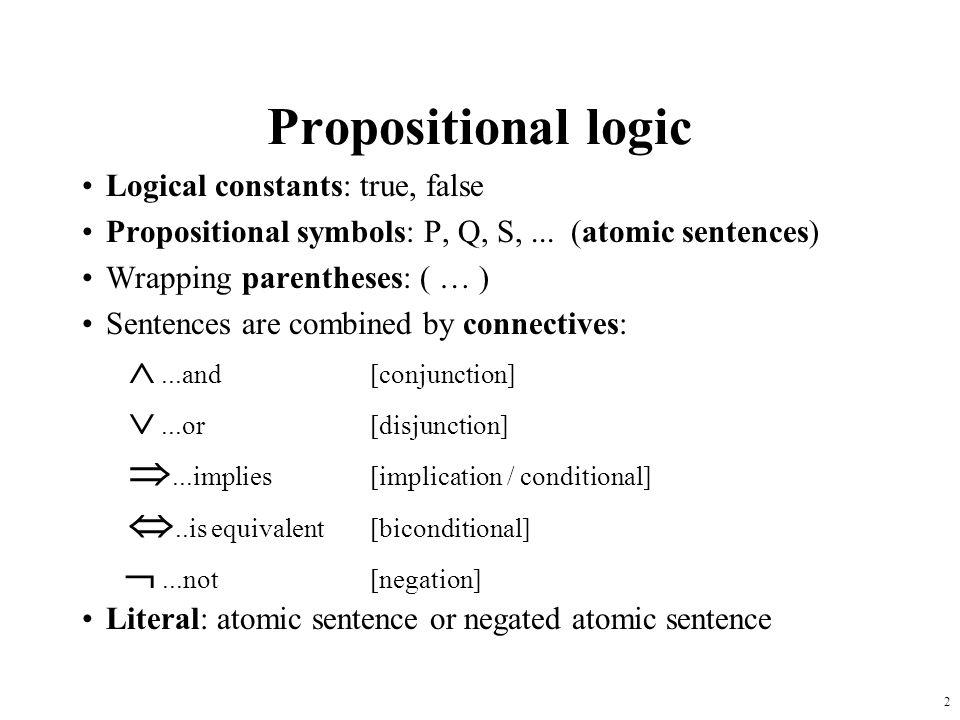2 Propositional logic Logical constants: true, false Propositional symbols: P, Q, S,... (atomic sentences) Wrapping parentheses: ( … ) Sentences are c