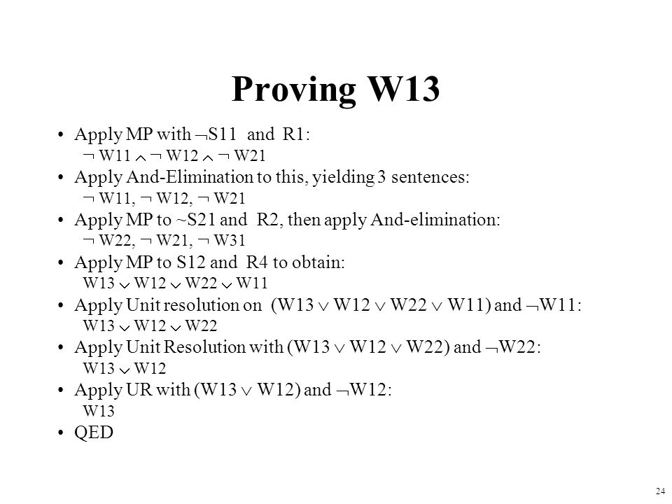 24 Proving W13 Apply MP with  S11 and R1:  W11   W12   W21 Apply And-Elimination to this, yielding 3 sentences:  W11,  W12,  W21 Apply MP to