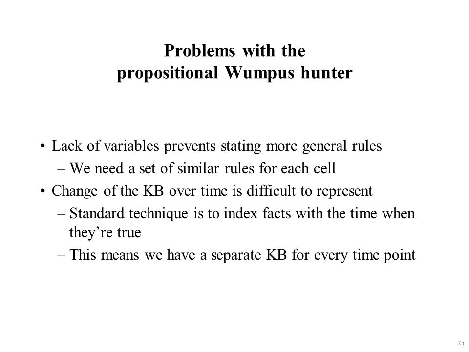 25 Problems with the propositional Wumpus hunter Lack of variables prevents stating more general rules –We need a set of similar rules for each cell C