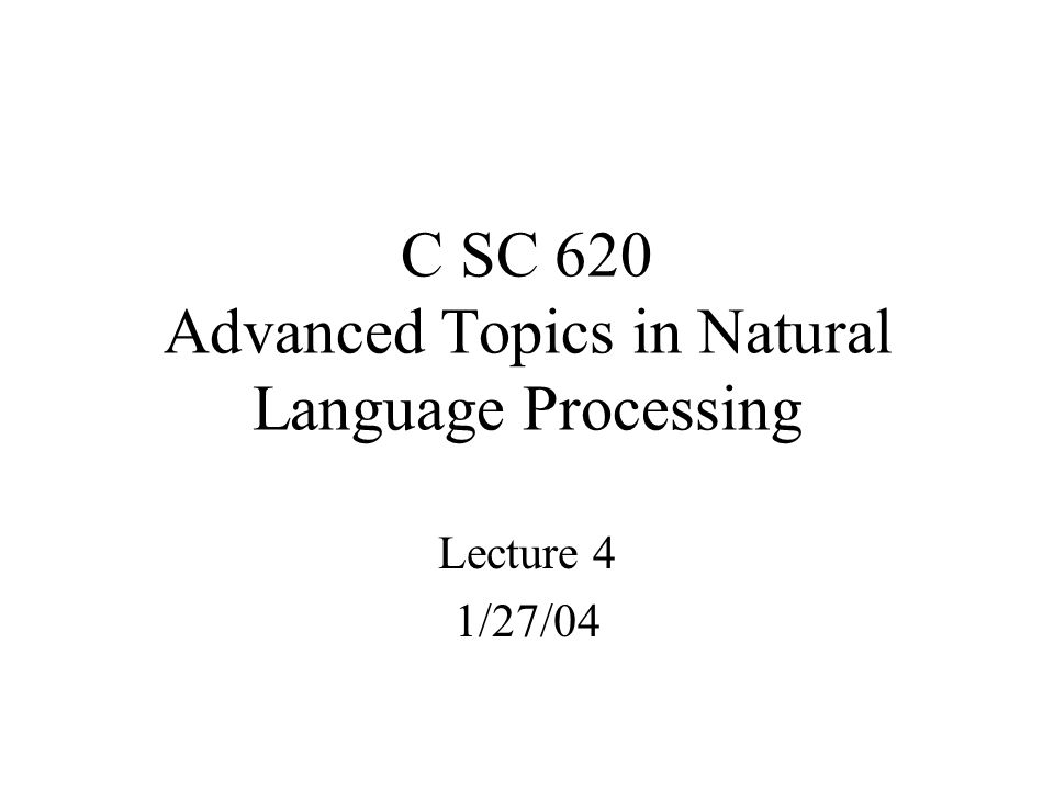C SC 620 Advanced Topics in Natural Language Processing Lecture 4 1/27/04