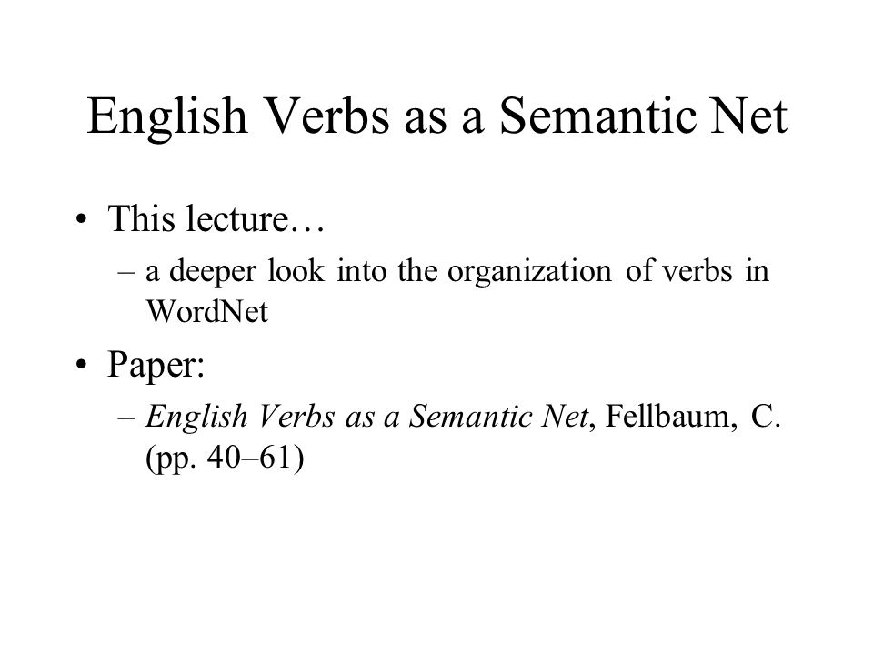 English Verbs as a Semantic Net This lecture… –a deeper look into the organization of verbs in WordNet Paper: –English Verbs as a Semantic Net, Fellba