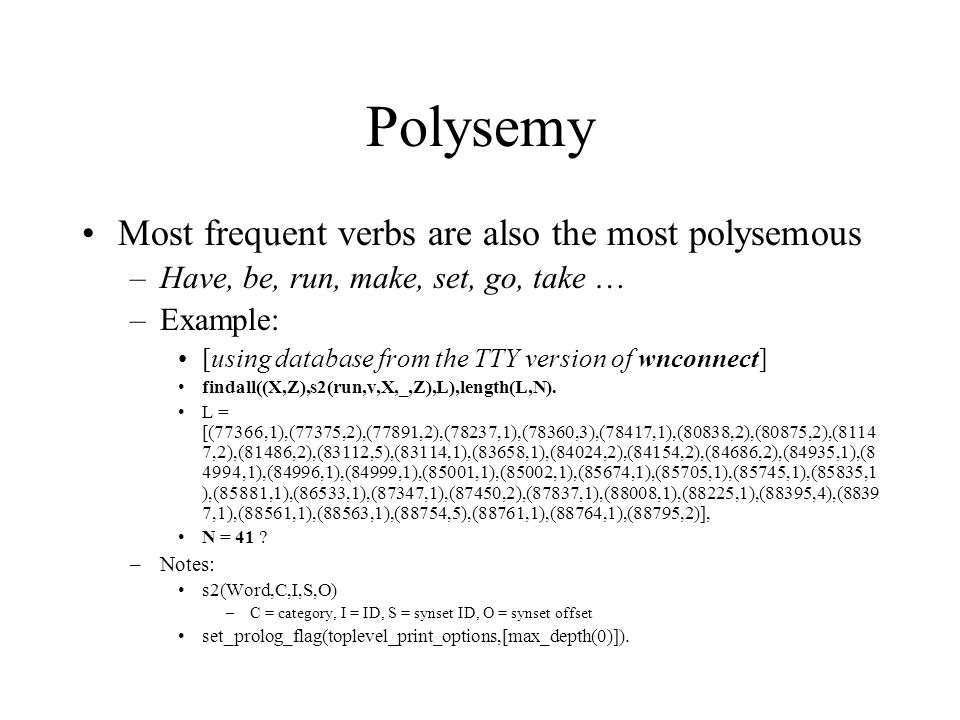 Polysemy Most frequent verbs are also the most polysemous –Have, be, run, make, set, go, take … –Example: [using database from the TTY version of wnconnect] findall((X,Z),s2(run,v,X,_,Z),L),length(L,N).