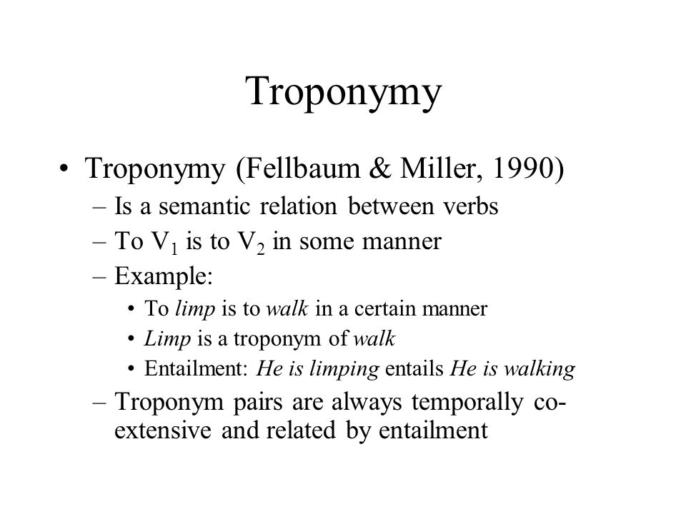 Troponymy Compare with examples: –snore - sleep –buy - pay –get a medical checkup - visit the doctor Note: –Entailment holds but not temporally co- extensive