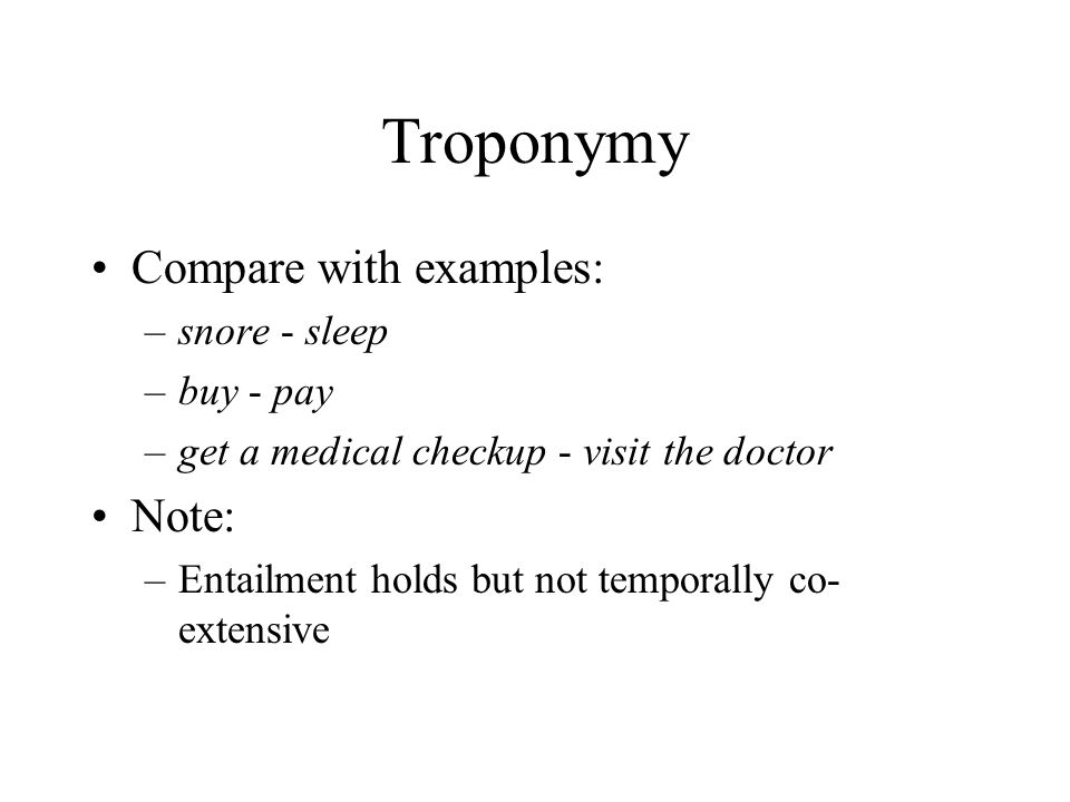 Troponymy Compare with examples: –snore - sleep –buy - pay –get a medical checkup - visit the doctor Note: –Entailment holds but not temporally co- ex