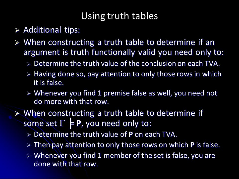 Using truth tables  Additional tips:  When constructing a truth table to determine if an argument is truth functionally valid you need only to:  De