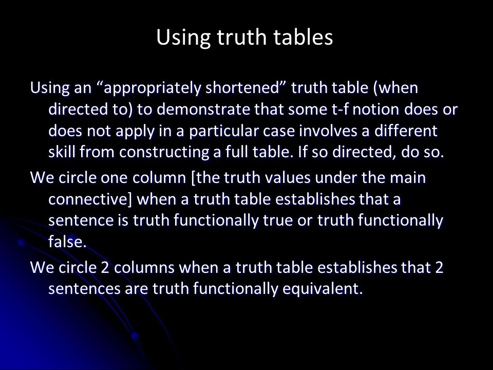 Using truth tables Using an appropriately shortened truth table (when directed to) to demonstrate that some t-f notion does or does not apply in a particular case involves a different skill from constructing a full table.
