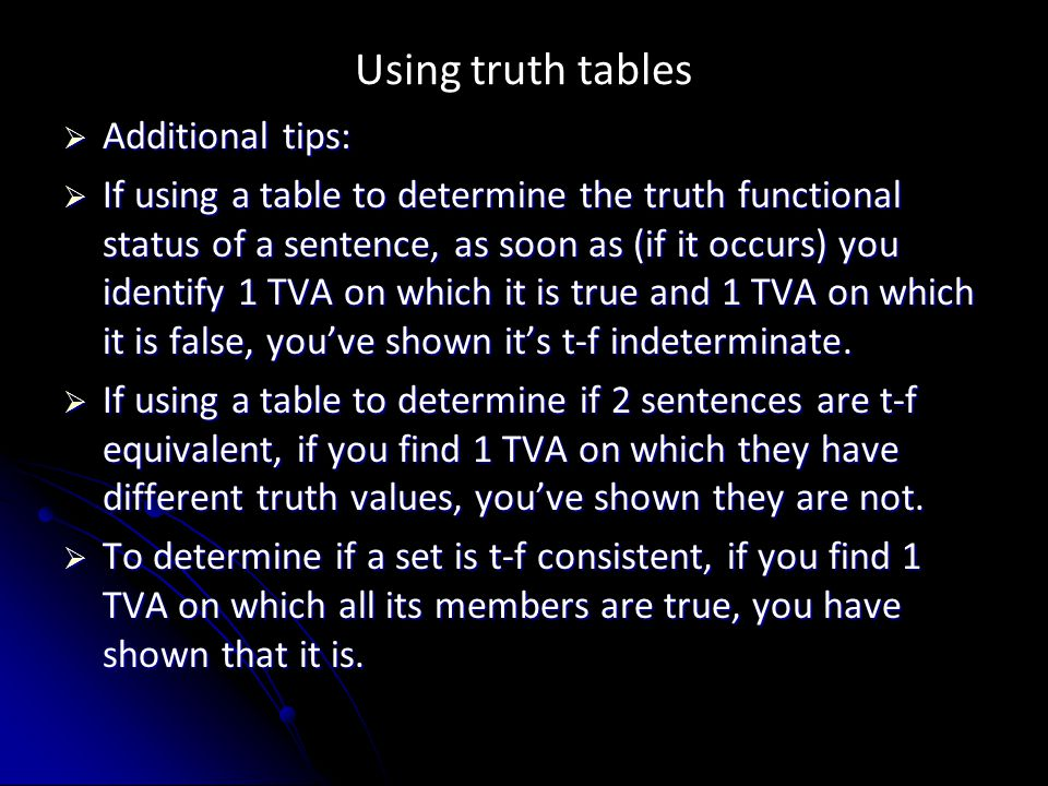 Using truth tables  Additional tips:  If using a table to determine the truth functional status of a sentence, as soon as (if it occurs) you identify 1 TVA on which it is true and 1 TVA on which it is false, you've shown it's t-f indeterminate.