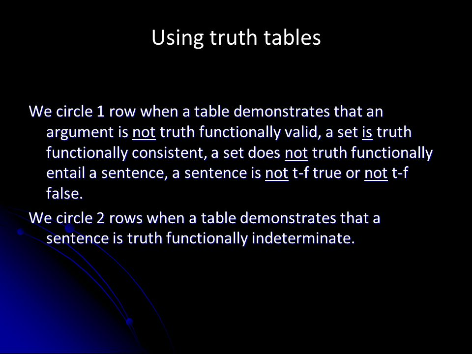 Using truth tables We circle 1 row when a table demonstrates that an argument is not truth functionally valid, a set is truth functionally consistent, a set does not truth functionally entail a sentence, a sentence is not t-f true or not t-f false.