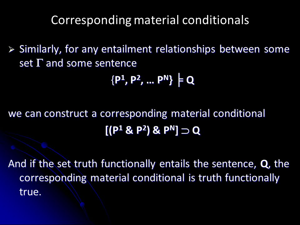 Corresponding material conditionals  Similarly, for any entailment relationships between some set  and some sentence {P 1, P 2, … P N } ╞ Q we can construct a corresponding material conditional [(P 1 & P 2 ) & P N ]  Q And if the set truth functionally entails the sentence, Q, the corresponding material conditional is truth functionally true.