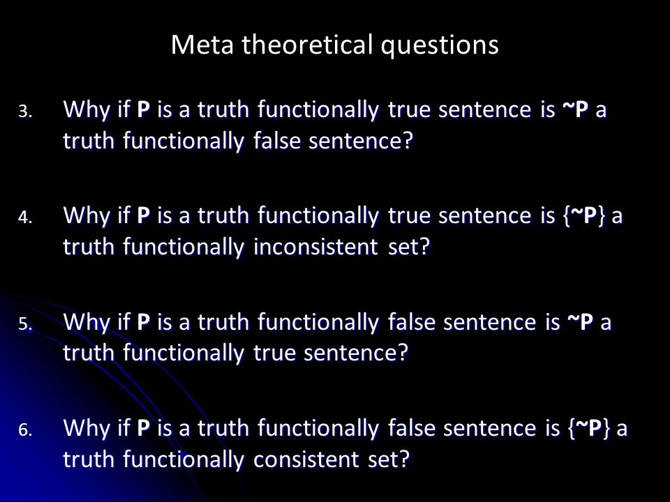 Meta theoretical questions 3. Why if P is a truth functionally true sentence is ~P a truth functionally false sentence? 4. Why if P is a truth functio
