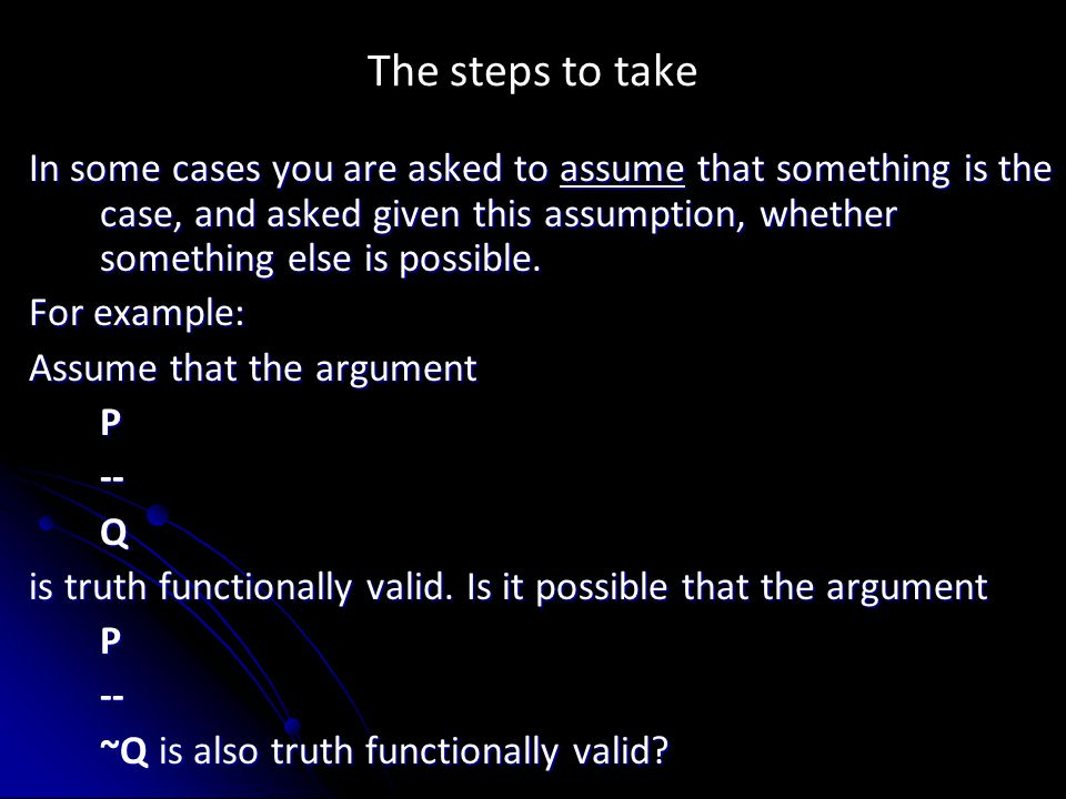 The steps to take In some cases you are asked to assume that something is the case, and asked given this assumption, whether something else is possible.