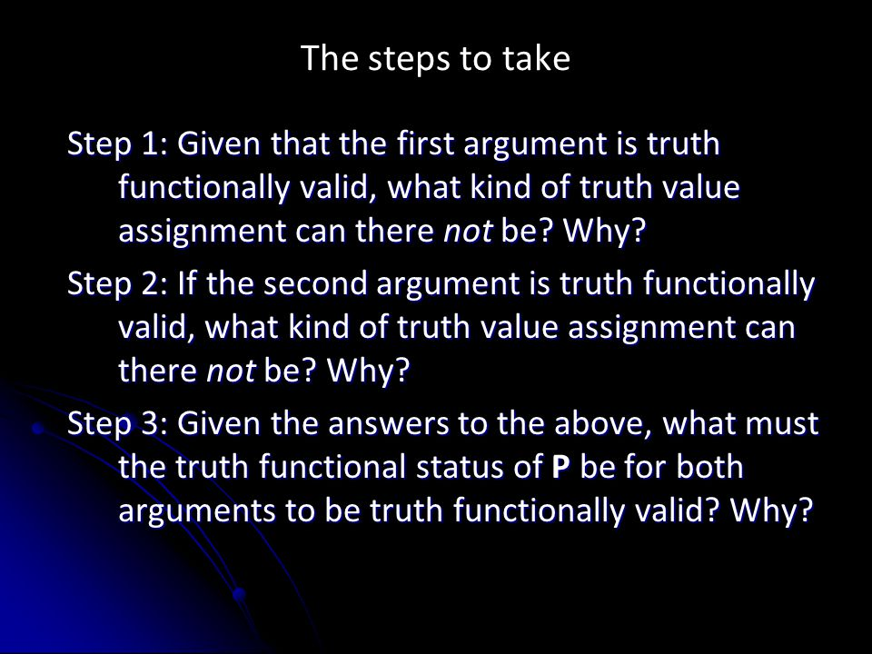 The steps to take Step 1: Given that the first argument is truth functionally valid, what kind of truth value assignment can there not be.