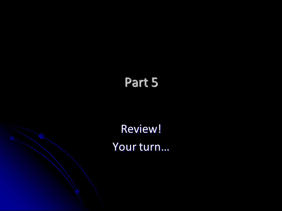 Part 5 Review! Your turn…