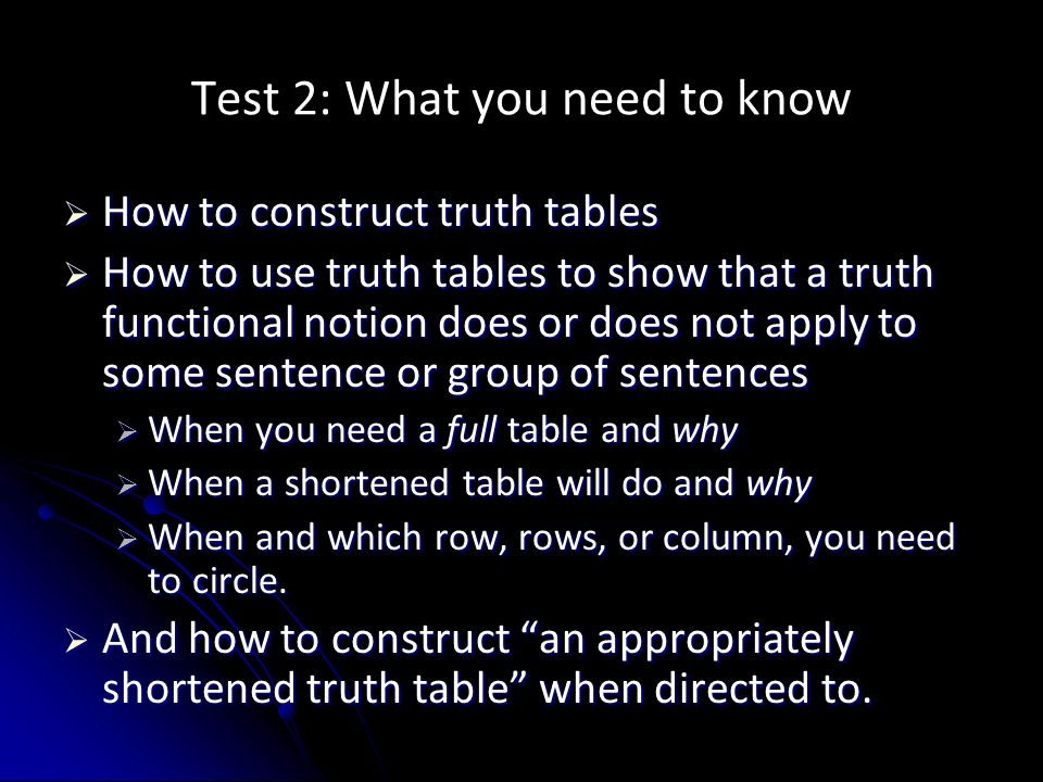 Test 2: What you need to know  How to construct truth tables  How to use truth tables to show that a truth functional notion does or does not apply to some sentence or group of sentences  When you need a full table and why  When a shortened table will do and why  When and which row, rows, or column, you need to circle.