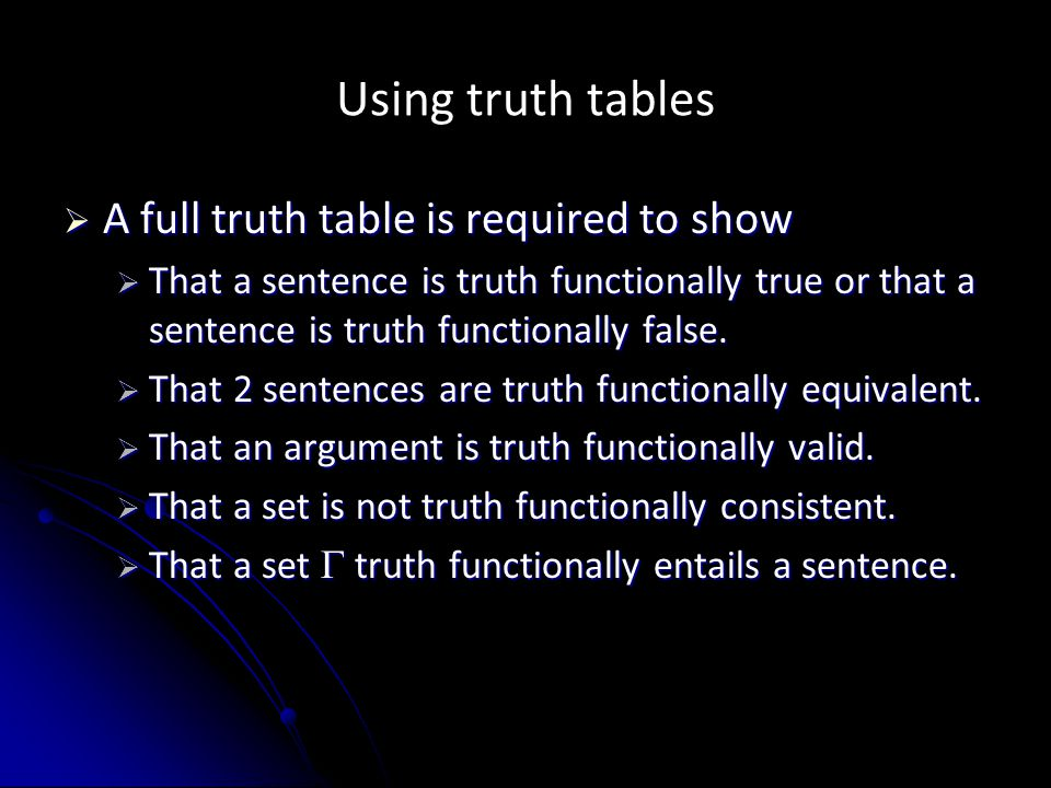 Using truth tables  A full truth table is required to show  That a sentence is truth functionally true or that a sentence is truth functionally fals