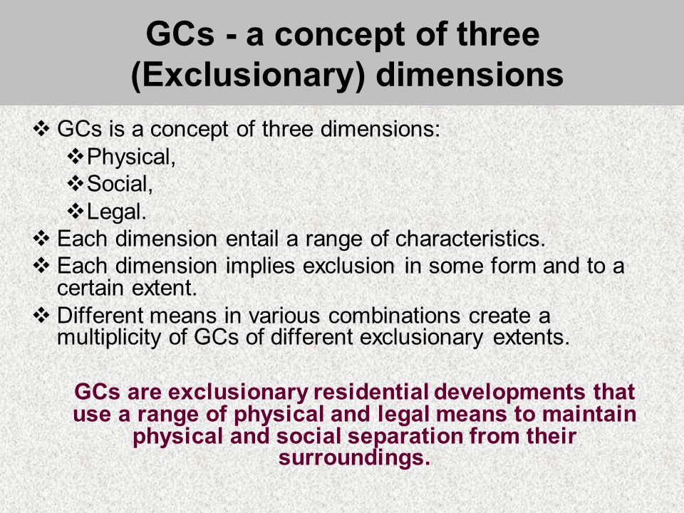 GCs - a concept of three (Exclusionary) dimensions  GCs is a concept of three dimensions:  Physical,  Social,  Legal.