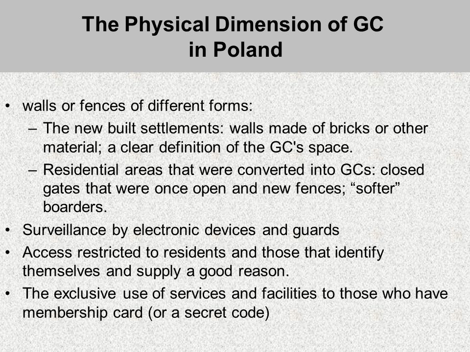 The Physical Dimension of GC in Poland walls or fences of different forms: –The new built settlements: walls made of bricks or other material; a clear definition of the GC s space.