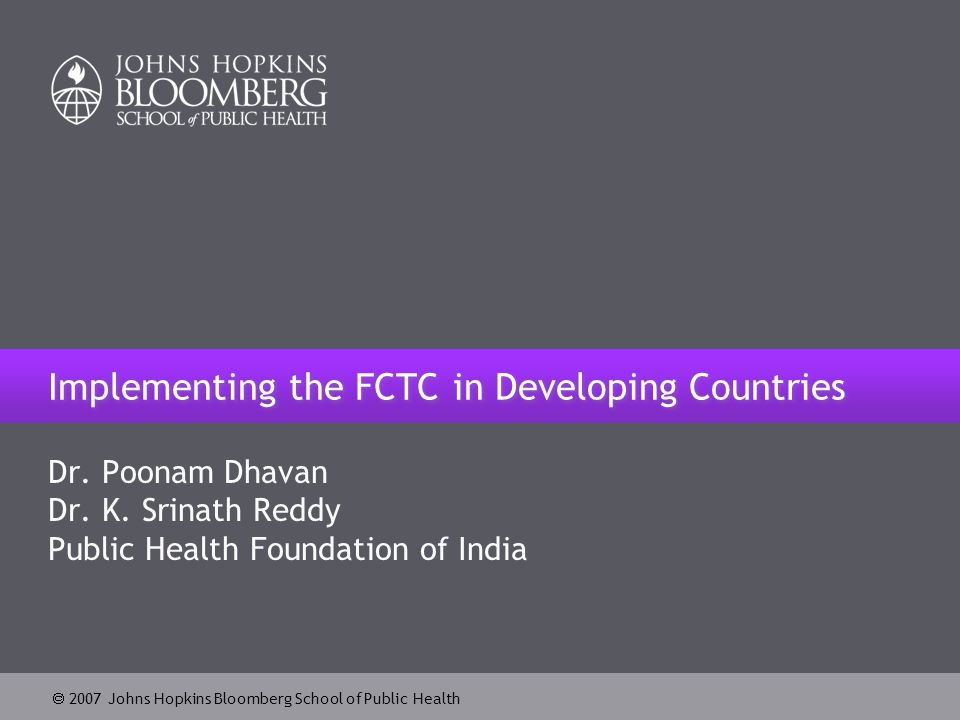  2007 Johns Hopkins Bloomberg School of Public Health Implementing the FCTC in Developing Countries Dr.