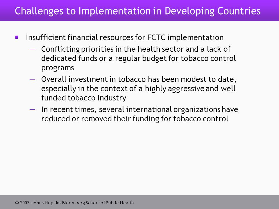  2007 Johns Hopkins Bloomberg School of Public Health Challenges to Implementation in Developing Countries Insufficient financial resources for FCTC implementation  Conflicting priorities in the health sector and a lack of dedicated funds or a regular budget for tobacco control programs  Overall investment in tobacco has been modest to date, especially in the context of a highly aggressive and well funded tobacco industry  In recent times, several international organizations have reduced or removed their funding for tobacco control