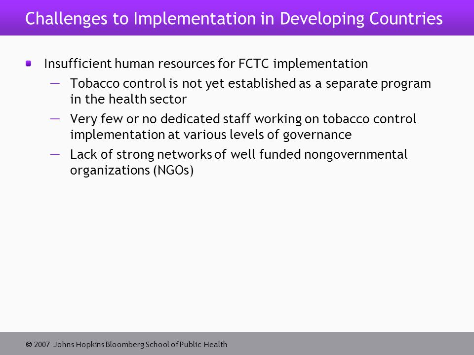  2007 Johns Hopkins Bloomberg School of Public Health Challenges to Implementation in Developing Countries Insufficient human resources for FCTC implementation  Tobacco control is not yet established as a separate program in the health sector  Very few or no dedicated staff working on tobacco control implementation at various levels of governance  Lack of strong networks of well funded nongovernmental organizations (NGOs)