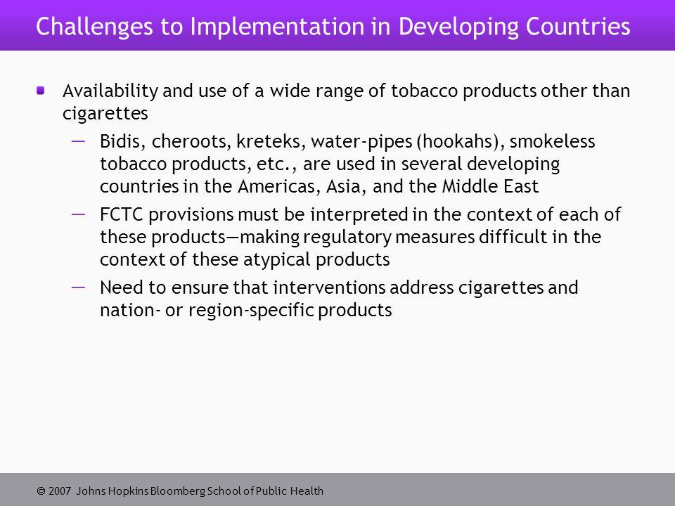  2007 Johns Hopkins Bloomberg School of Public Health Challenges to Implementation in Developing Countries Availability and use of a wide range of tobacco products other than cigarettes  Bidis, cheroots, kreteks, water-pipes (hookahs), smokeless tobacco products, etc., are used in several developing countries in the Americas, Asia, and the Middle East  FCTC provisions must be interpreted in the context of each of these products—making regulatory measures difficult in the context of these atypical products  Need to ensure that interventions address cigarettes and nation- or region-specific products