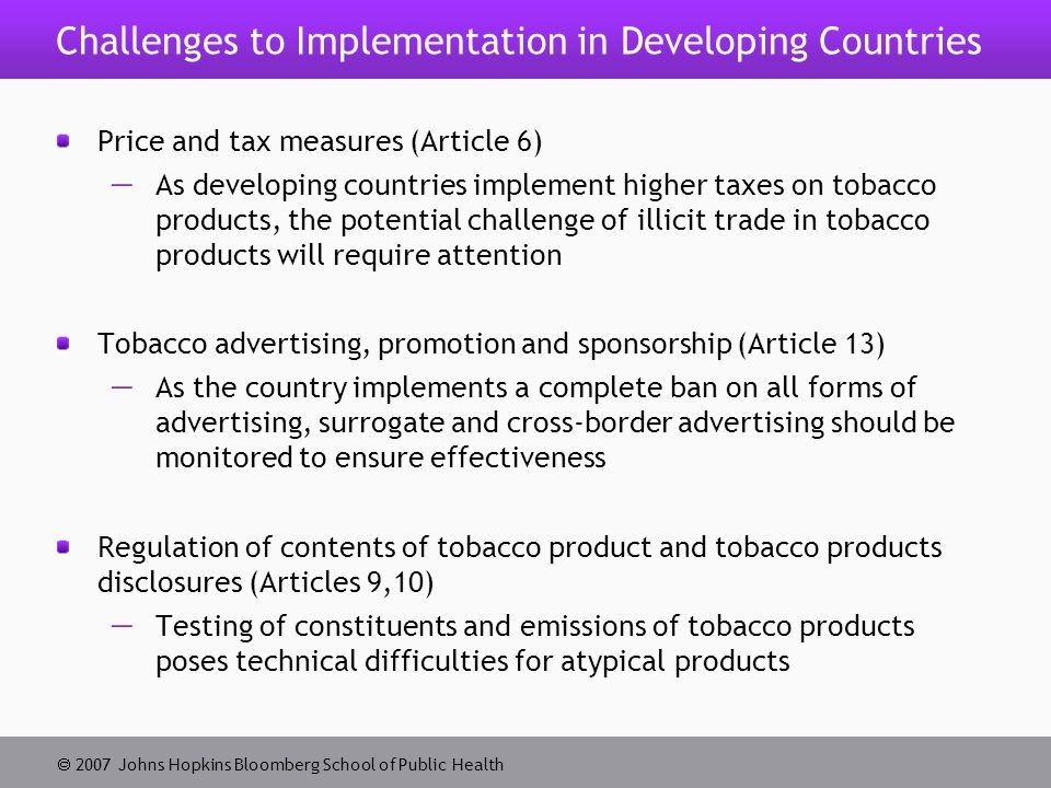  2007 Johns Hopkins Bloomberg School of Public Health Challenges to Implementation in Developing Countries Price and tax measures (Article 6)  As developing countries implement higher taxes on tobacco products, the potential challenge of illicit trade in tobacco products will require attention Tobacco advertising, promotion and sponsorship (Article 13)  As the country implements a complete ban on all forms of advertising, surrogate and cross-border advertising should be monitored to ensure effectiveness Regulation of contents of tobacco product and tobacco products disclosures (Articles 9,10)  Testing of constituents and emissions of tobacco products poses technical difficulties for atypical products