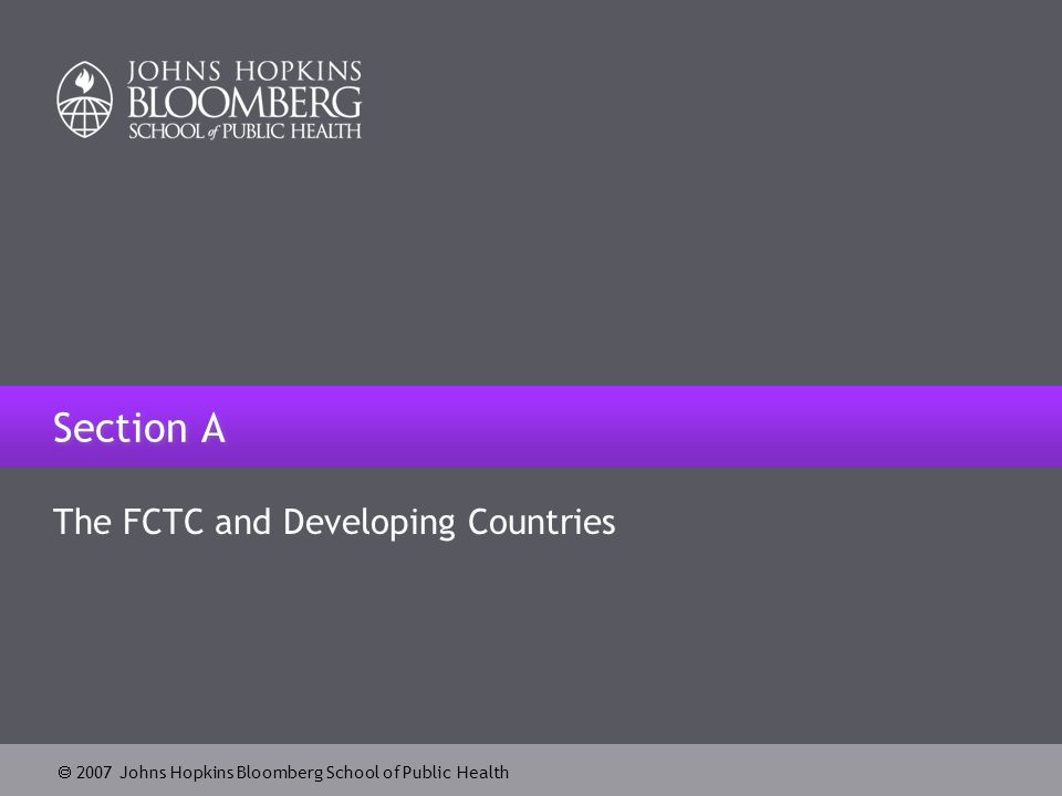  2007 Johns Hopkins Bloomberg School of Public Health FCTC and Developing Countries Total number of parties to ratify the FCTC: 146 (as of May 1, 2007) Total number of signatories to the FCTC: 168 (as of May 1, 2007) Approximately 70% of the parties are developing countries and countries with economies in transition Eight out of the eleven mega-countries are parties to the FCTC, representing 3.2 billion people (51% of the total population)  Of the eight, seven are developing countries (Brazil, Bangladesh, China, India, Mexico, Nigeria, Pakistan)