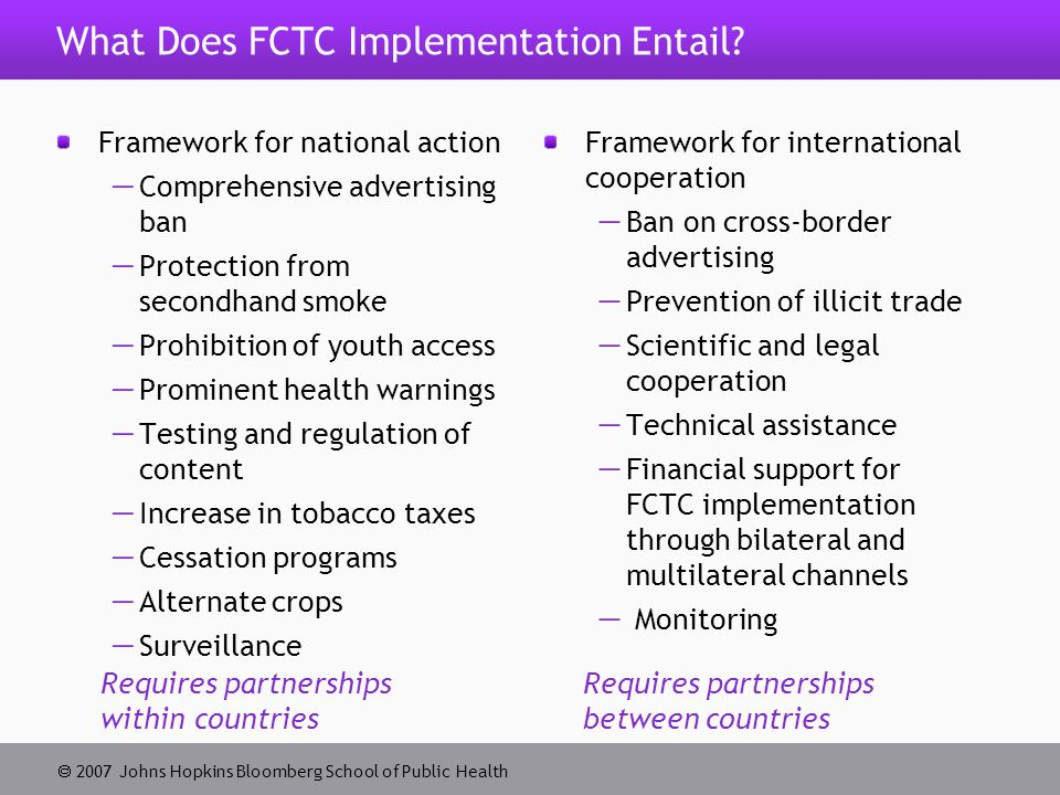  2007 Johns Hopkins Bloomberg School of Public Health Challenges to Implementation in Developing Countries Lack of operational research to inform implementation of FCTC measures  Lack of in-country data on the health and economic consequences of tobacco use, effects of specific national tobacco control policies and other regulatory approaches, and data on local tobacco industry strategies  Lack of local evidence supplementing external evidence  Lack of local research results available in multiple forms  Lack of research in areas such as economics of tobacco control and illicit trade
