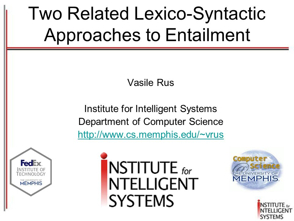 Two Related Lexico-Syntactic Approaches to Entailment Vasile Rus Institute for Intelligent Systems Department of Computer Science http://www.cs.memphis.edu/~vrus