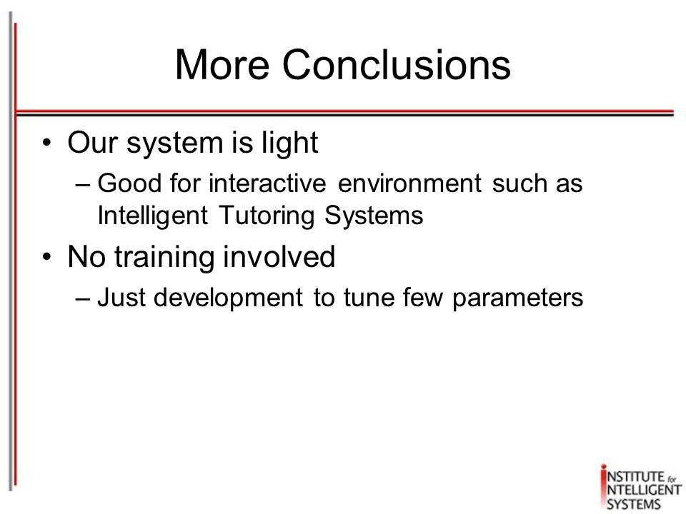 More Conclusions Our system is light –Good for interactive environment such as Intelligent Tutoring Systems No training involved –Just development to tune few parameters