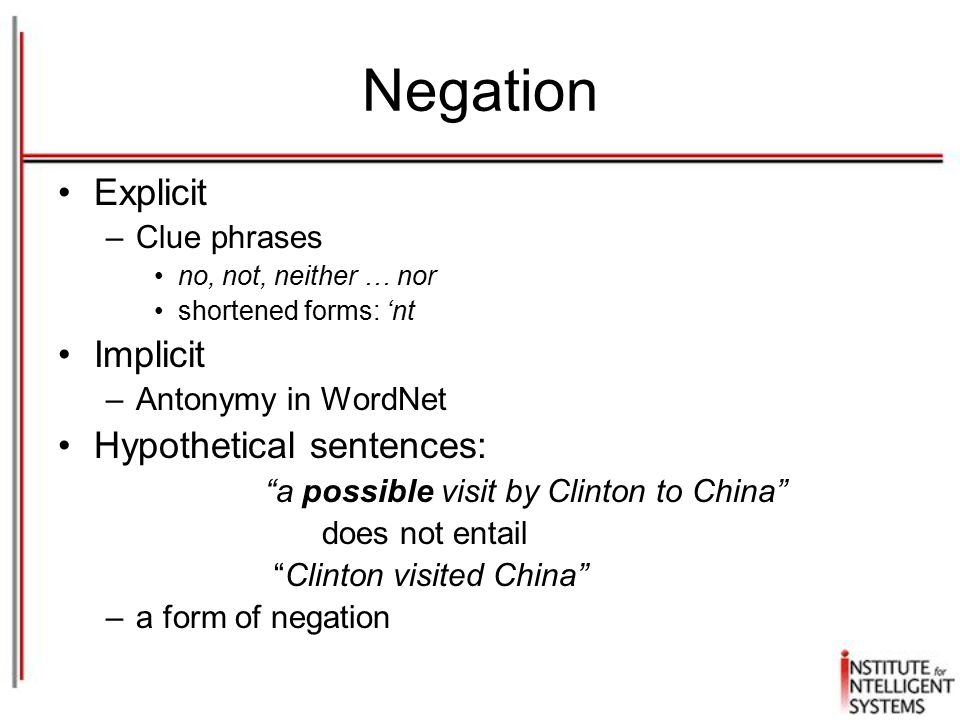 Negation Explicit –Clue phrases no, not, neither … nor shortened forms: 'nt Implicit –Antonymy in WordNet Hypothetical sentences: a possible visit by Clinton to China does not entail Clinton visited China –a form of negation