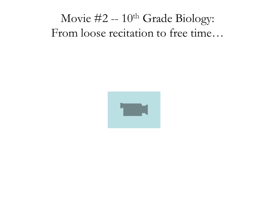 Movie #2 -- 10 th Grade Biology: From loose recitation to free time…