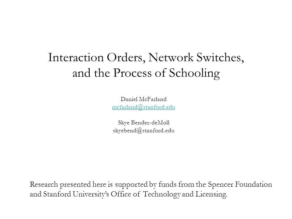 Interaction Orders, Network Switches, and the Process of Schooling Daniel McFarland mcfarland@stanford.edu Skye Bender-deMoll skyebend@stanford.edu Research presented here is supported by funds from the Spencer Foundation and Stanford University's Office of Technology and Licensing.
