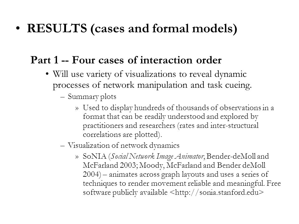 RESULTS (cases and formal models) Part 1 -- Four cases of interaction order Will use variety of visualizations to reveal dynamic processes of network manipulation and task cueing.