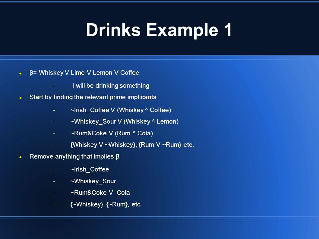 Drinks Example 1 β= Whiskey V Lime V Lemon V Coffee  I will be drinking something Start by finding the relevant prime implicants  ~Irish_Coffee V (Whiskey ^ Coffee)  ~Whiskey_Sour V (Whiskey ^ Lemon)  ~Rum&Coke V (Rum ^ Cola)  {Whiskey V ~Whiskey}, {Rum V ~Rum} etc.