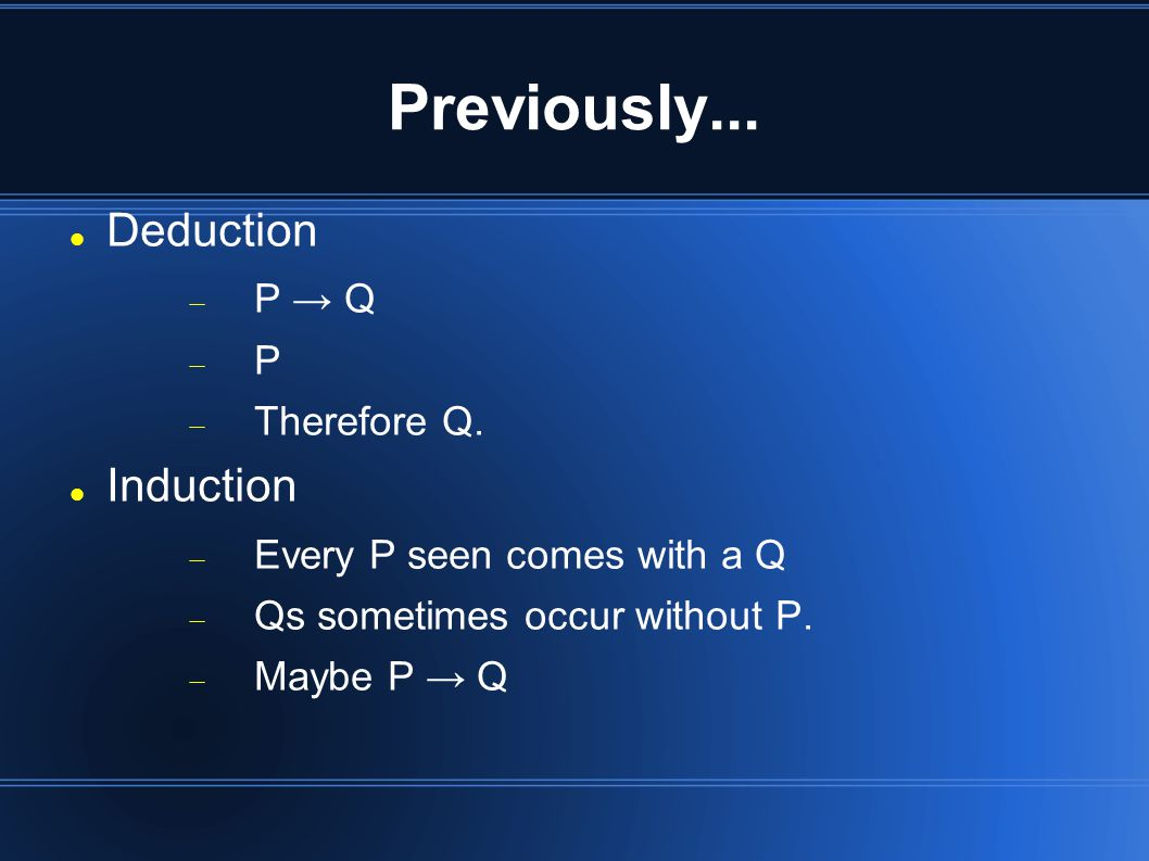 Previously... Deduction  P → Q PP  Therefore Q.