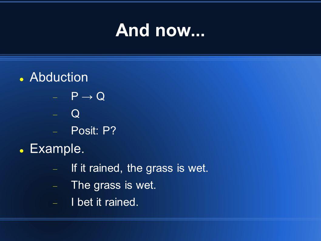 And now... Abduction  P → Q QQ  Posit: P. Example.