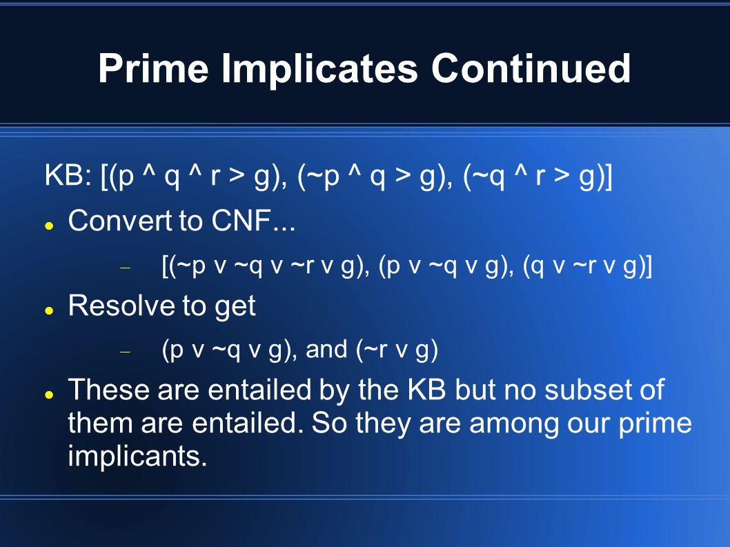Prime Implicates Continued KB: [(p ^ q ^ r > g), (~p ^ q > g), (~q ^ r > g)] Convert to CNF...