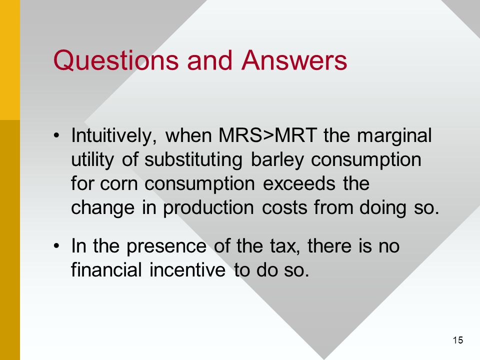 15 Questions and Answers Intuitively, when MRS>MRT the marginal utility of substituting barley consumption for corn consumption exceeds the change in production costs from doing so.
