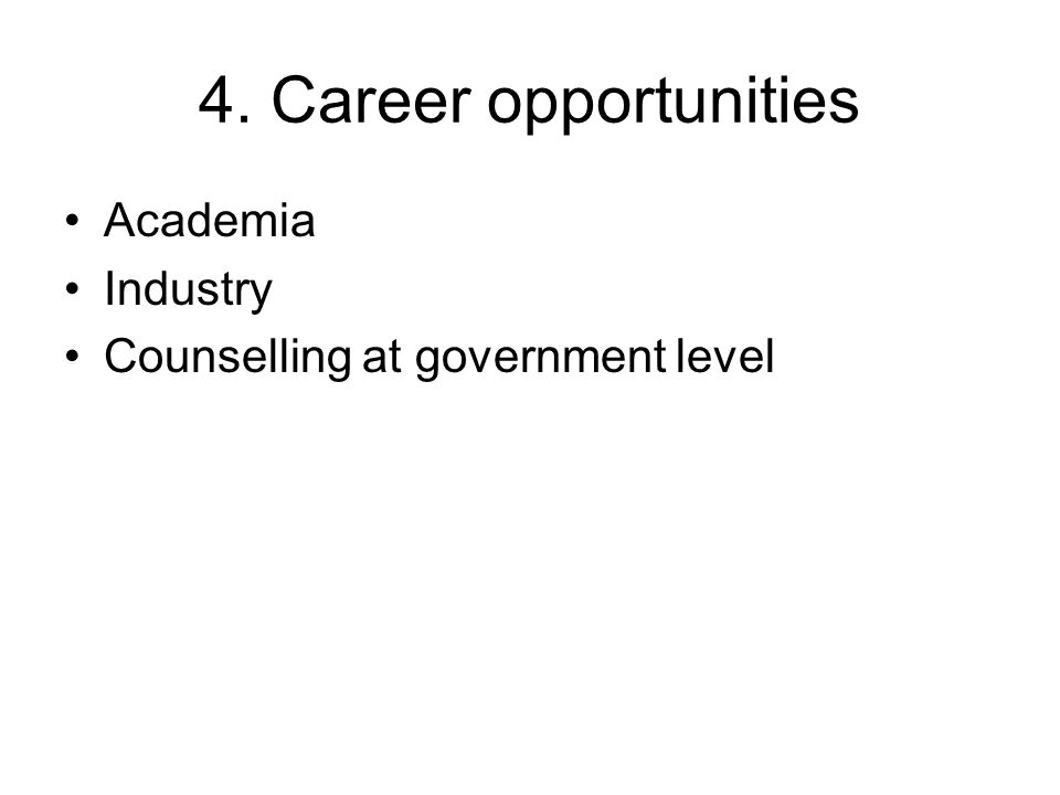 4. Career opportunities Academia Industry Counselling at government level