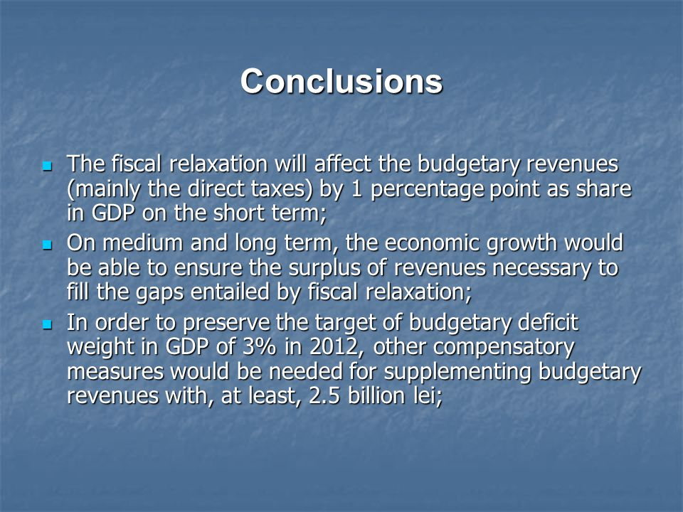 Conclusions The fiscal relaxation will affect the budgetary revenues (mainly the direct taxes) by 1 percentage point as share in GDP on the short term
