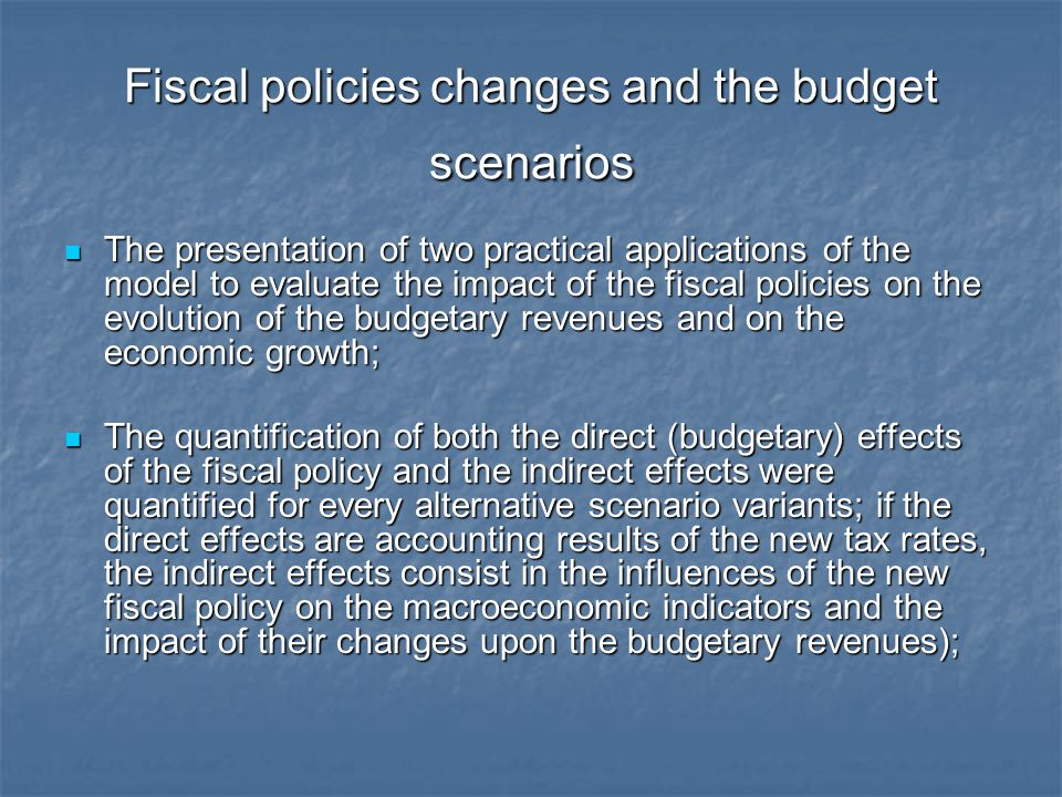 Fiscal policies changes and the budget scenarios The presentation of two practical applications of the model to evaluate the impact of the fiscal poli