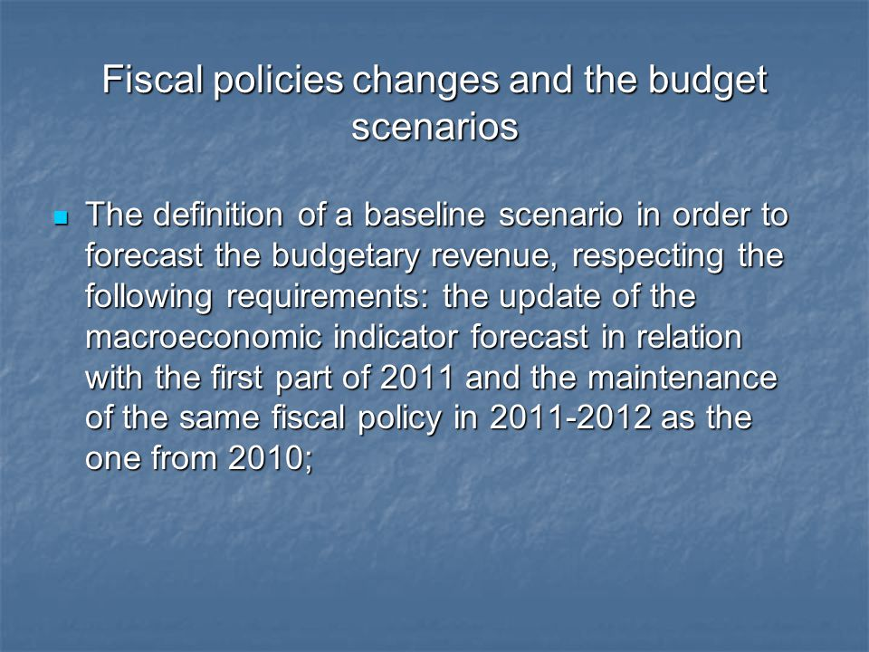 Fiscal policies changes and the budget scenarios The definition of a baseline scenario in order to forecast the budgetary revenue, respecting the foll
