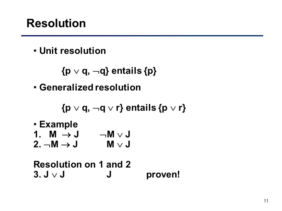11 Resolution Unit resolution {p  q,  q} entails {p} Generalized resolution {p  q,  q  r} entails {p  r} Example 1. M  J  M  J 2.  M  J M 