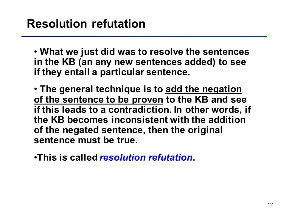 12 Resolution refutation What we just did was to resolve the sentences in the KB (an any new sentences added) to see if they entail a particular sente