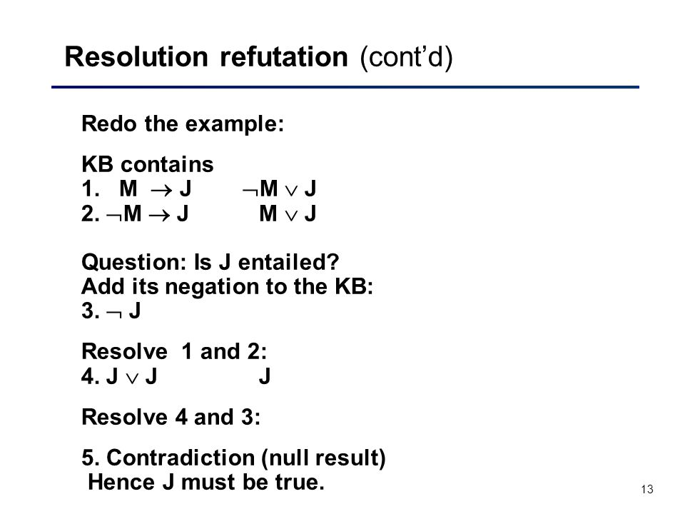13 Resolution refutation (cont'd) Redo the example: KB contains 1. M  J  M  J 2.  M  J M  J Question: Is J entailed? Add its negation to the KB: