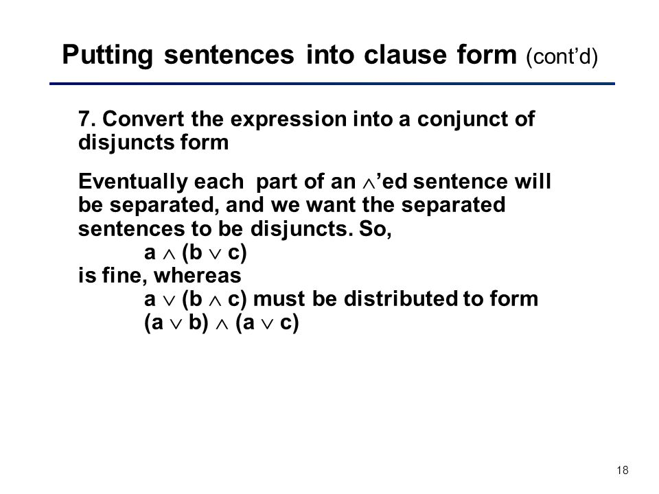 18 Putting sentences into clause form (cont'd) 7. Convert the expression into a conjunct of disjuncts form Eventually each part of an  'ed sentence w
